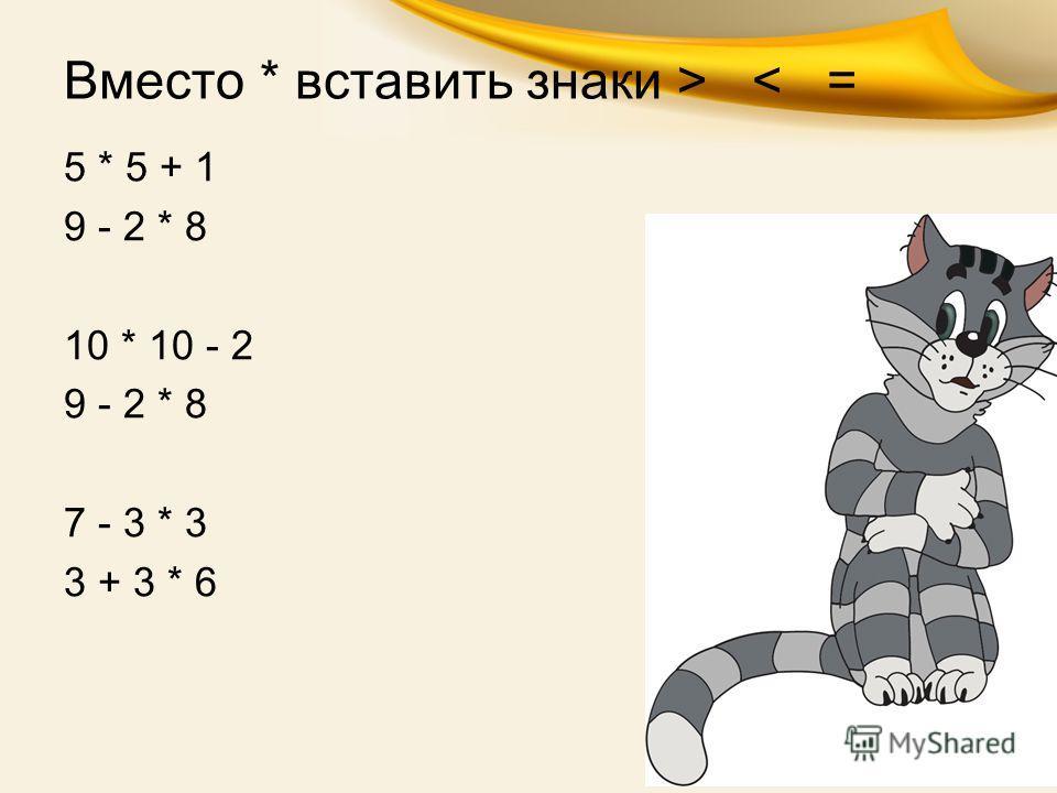 Вместо * вставить знаки > < = 5 * 5 + 1 9 - 2 * 8 10 * 10 - 2 9 - 2 * 8 7 - 3 * 3 3 + 3 * 6
