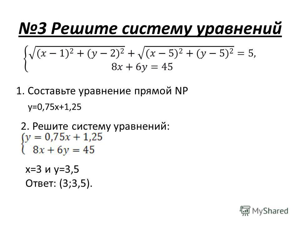 1. Составьте уравнение прямой NP y=0,75x+1,25 2. Решите систему уравнений: x=3 и y=3,5 Ответ: (3;3,5).