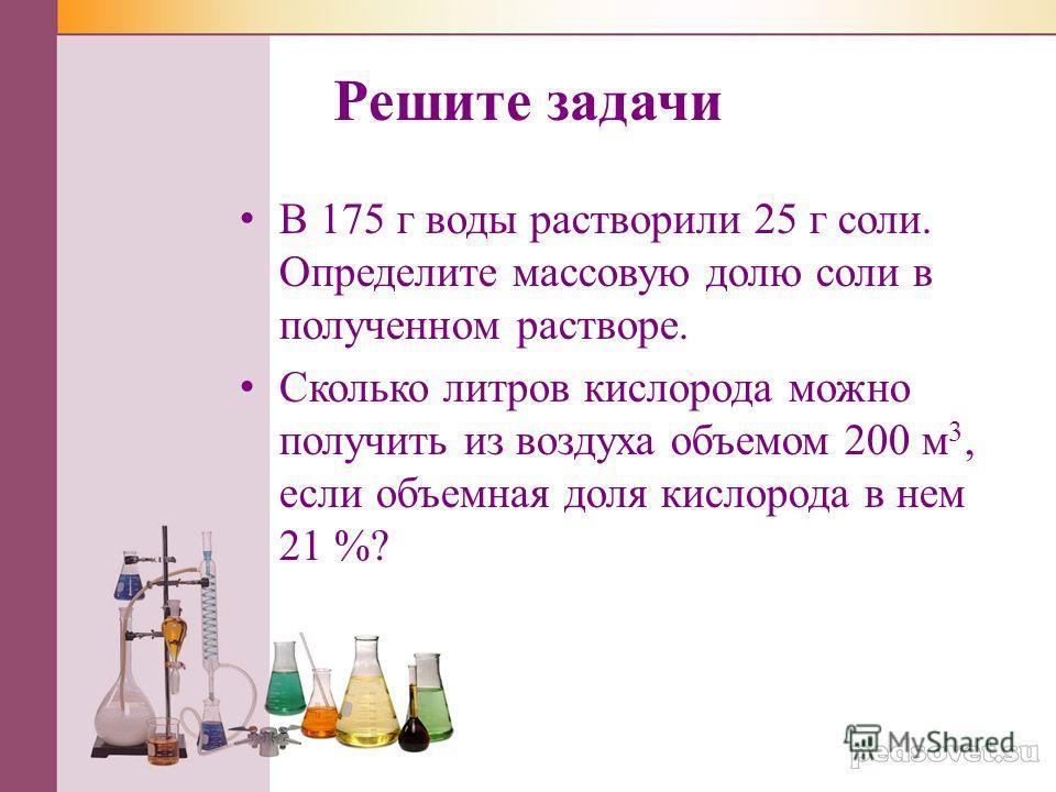 Решите задачи В 175 г воды растворили 25 г соли. Определите массовую долю соли в полученном растворе. Сколько литров кислорода можно получить из воздуха объемом 200 м 3, если объемная доля кислорода в нем 21 %?