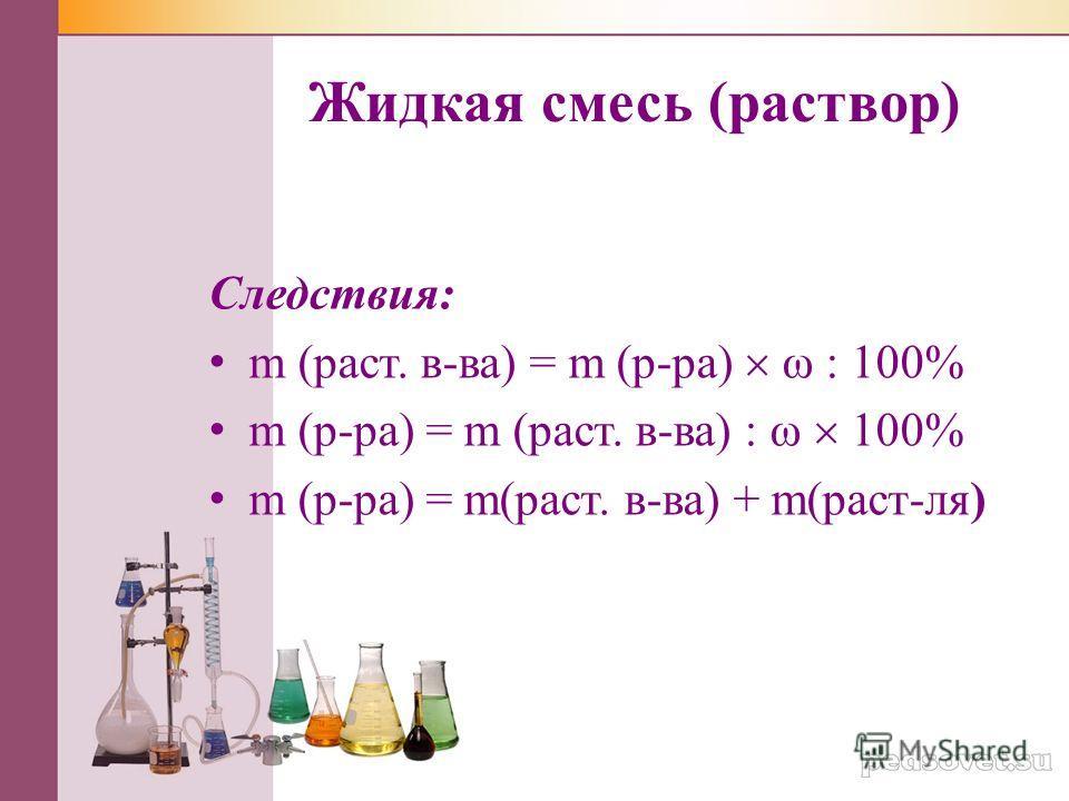 Жидкая смесь (раствор) Следствия: m (раст. в-ва) = m (р-ра) ω : 100% m (р-ра) = m (раст. в-ва) : ω 100% m (р-ра) = m(раст. в-ва) + m(раст-ля)