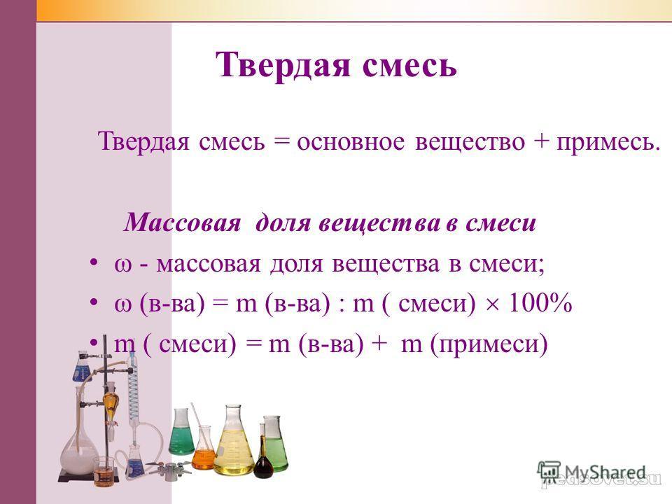 Твердая смесь Твердая смесь = основное вещество + примесь. Массовая доля вещества в смеси ω - массовая доля вещества в смеси; ω (в-ва) = m (в-ва) : m ( смеси) 100% m ( смеси) = m (в-ва) + m (примеси)