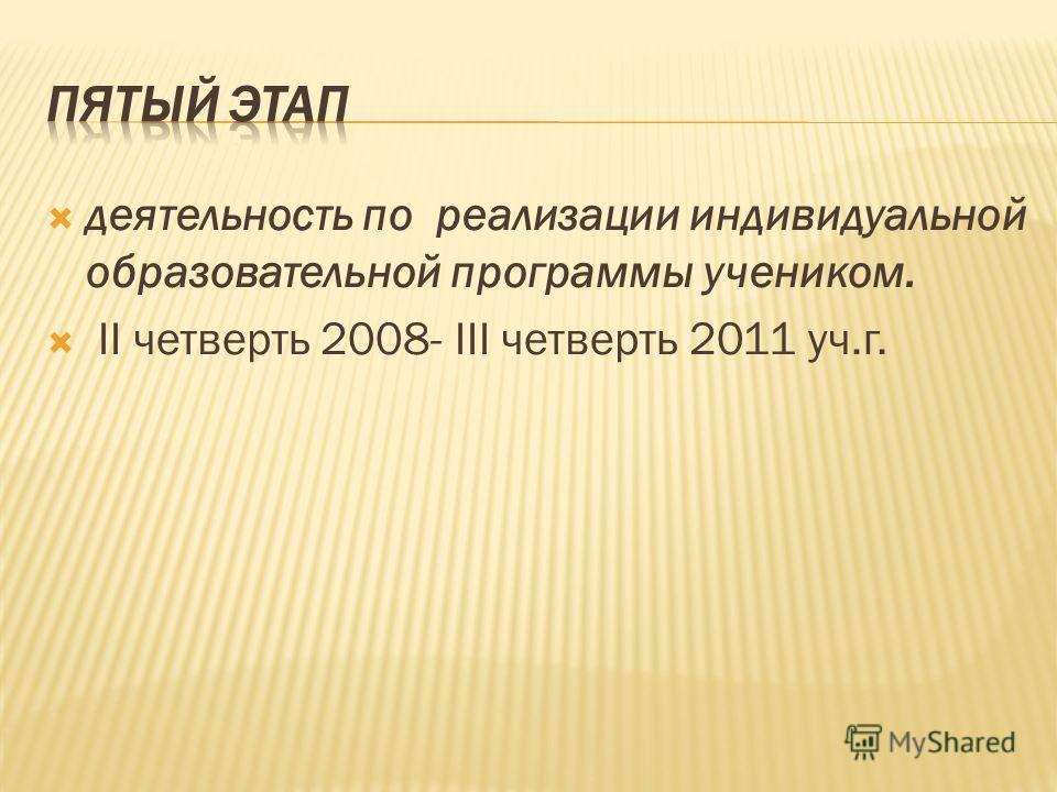 деятельность по реализации индивидуальной образовательной программы учеником. II четверть 2008- III четверть 2011 уч.г.