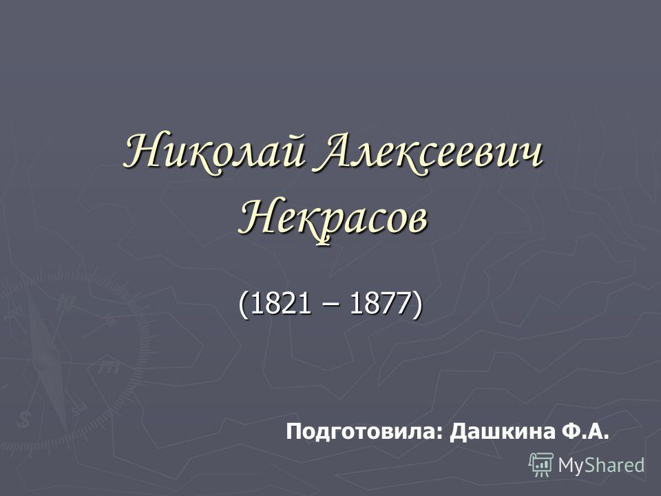 Николай Алексеевич Некрасов (1821 – 1877) Подготовила: Дашкина Ф.А.