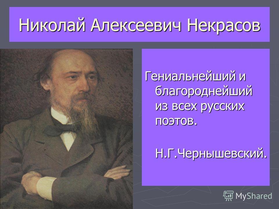 Николай Алексеевич Некрасов Гениальнейший и благороднейший из всех русских поэтов. Н.Г.Чернышевский.