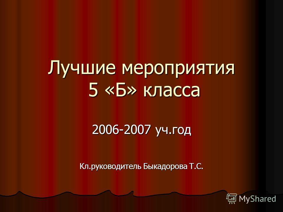Лучшие мероприятия 5 «Б» класса 2006-2007 уч.год Кл.руководитель Быкадорова Т.С.
