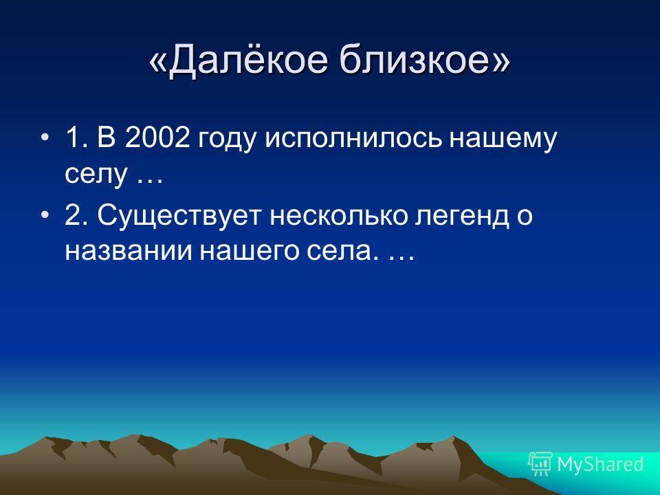 «Далёкое близкое» 1. В 2002 году исполнилось нашему селу … 2. Существует несколько легенд о названии нашего села. …