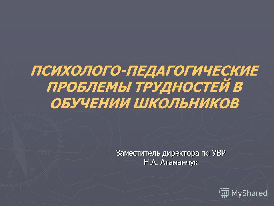 ПСИХОЛОГО-ПЕДАГОГИЧЕСКИЕ ПРОБЛЕМЫ ТРУДНОСТЕЙ В ОБУЧЕНИИ ШКОЛЬНИКОВ Заместитель директора по УВР Н.А. Атаманчук