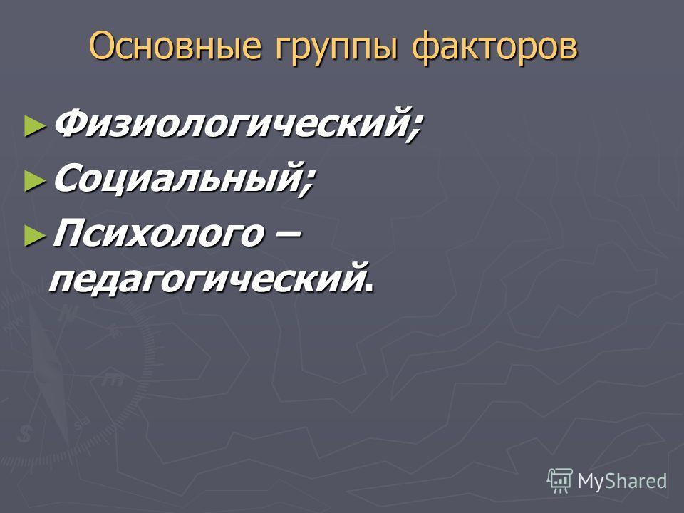 Основные группы факторов Физиологический; Физиологический; Социальный; Социальный; Психолого – педагогический. Психолого – педагогический.