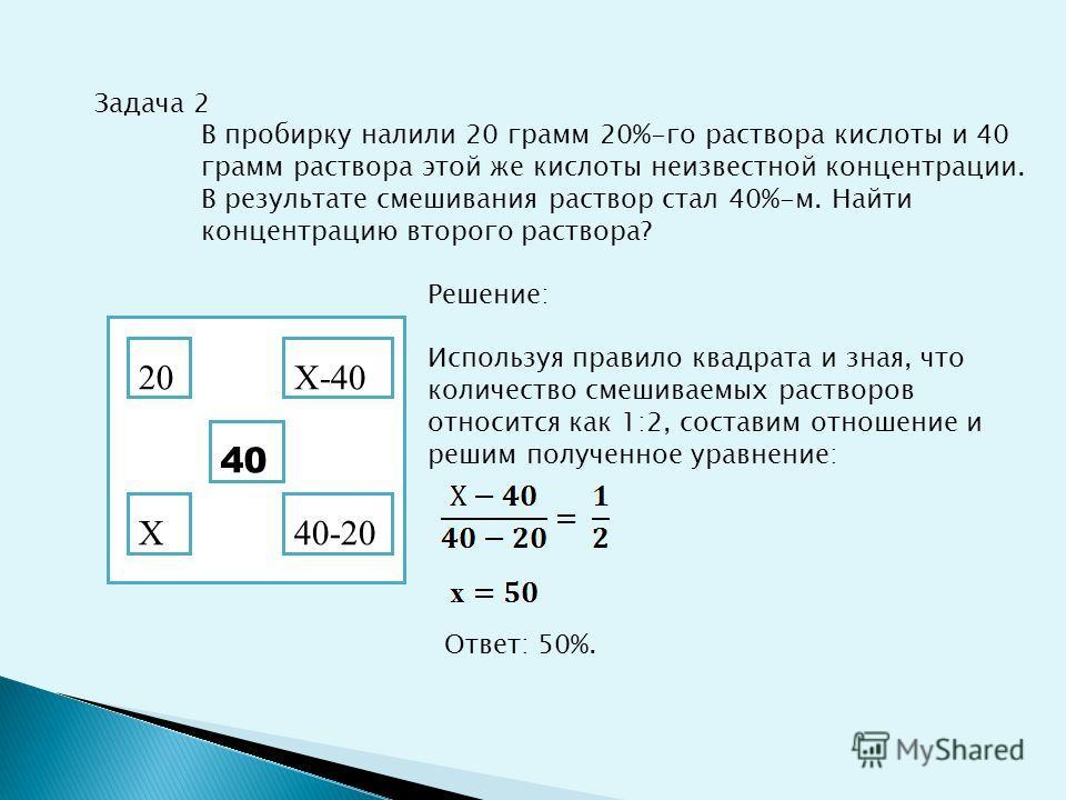 Задача 2 В пробирку налили 20 грамм 20%-го раствора кислоты и 40 грамм раствора этой же кислоты неизвестной концентрации. В результате смешивания раствор стал 40%-м. Найти концентрацию второго раствора? Решение: Используя правило квадрата и зная, что