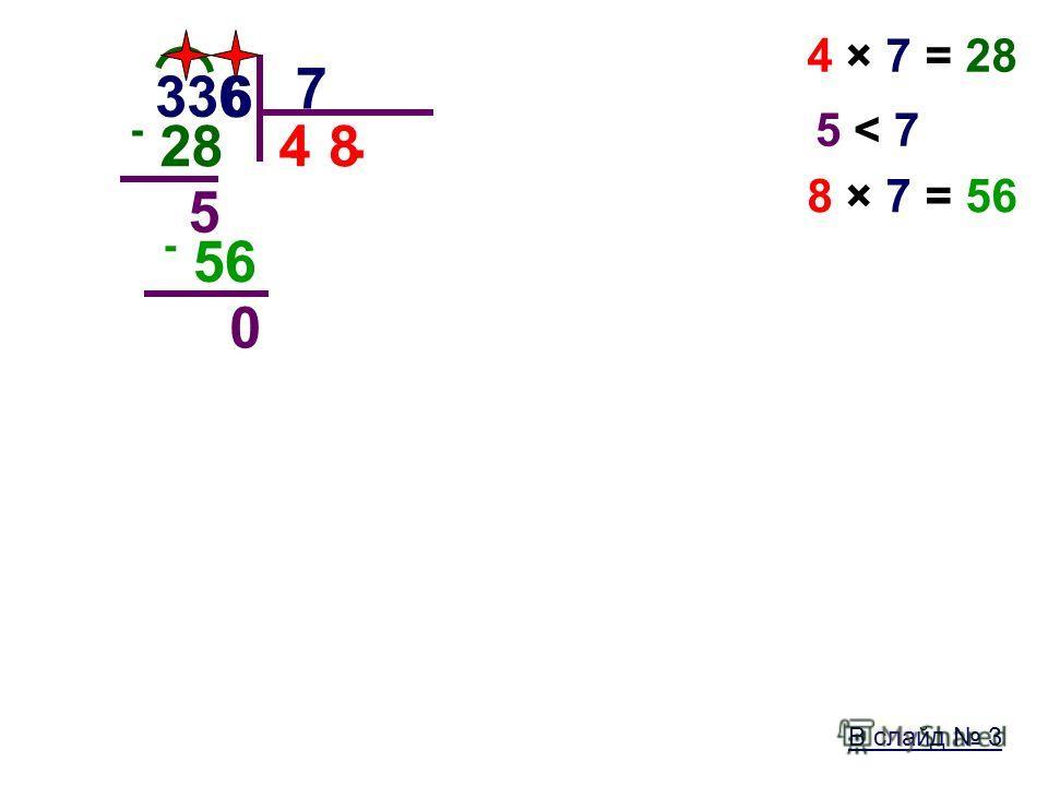 В слайд 3 336 7. 4 4 × 7 = 28 - 28 5 5 < 75 < 7 6 8 8 × 7 = 56 - 56 0