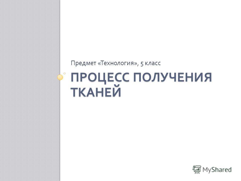 ПРОЦЕСС ПОЛУЧЕНИЯ ТКАНЕЙ Предмет « Технология », 5 класс