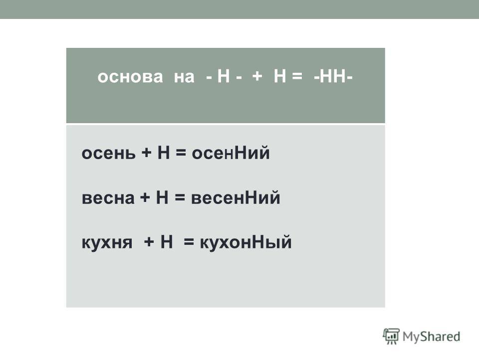 основа на - Н - + Н = -НН- осень + Н = осе Н Ний весна + Н = весенНий кухня + Н = кухонНый