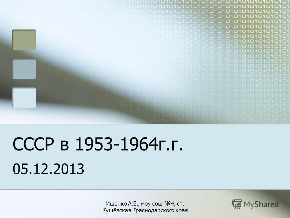 СССР в 1953-1964г.г. 05.12.2013 Ищенко А.Е., моу сош 4, ст. Кущёвская Краснодарского края