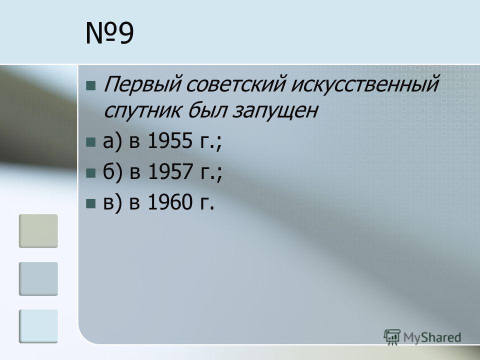 9 Первый советский искусственный спутник был запущен а) в 1955 г.; б) в 1957 г.; в) в 1960 г.
