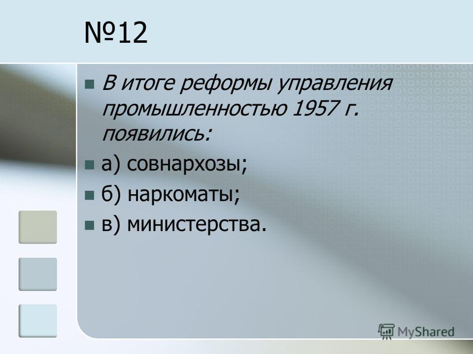 12 В итоге реформы управления промышленностью 1957 г. появились: а) совнархозы; б) наркоматы; в) министерства.