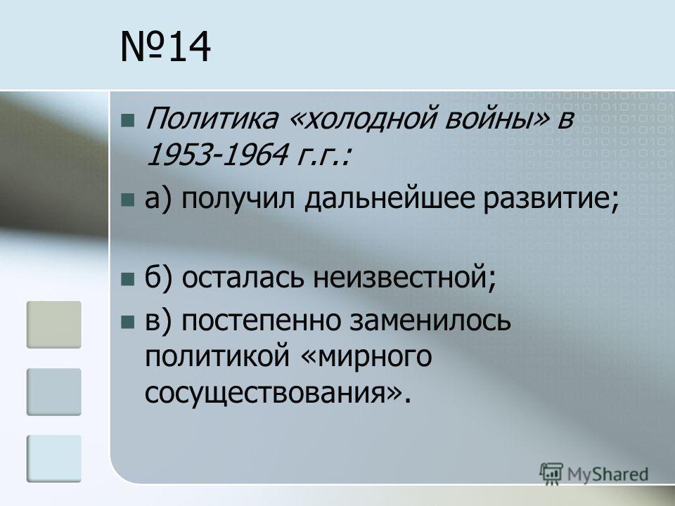 14 Политика «холодной войны» в 1953-1964 г.г.: а) получил дальнейшее развитие; б) осталась неизвестной; в) постепенно заменилось политикой «мирного сосуществования».