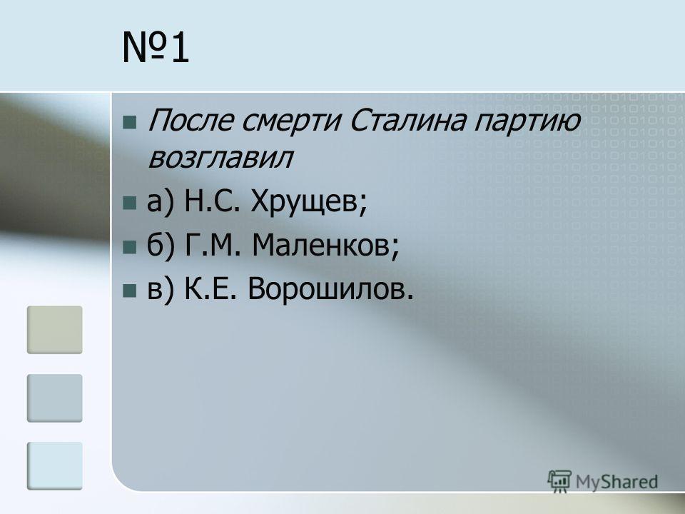 1 После смерти Сталина партию возглавил а) Н.С. Хрущев; б) Г.М. Маленков; в) К.Е. Ворошилов.