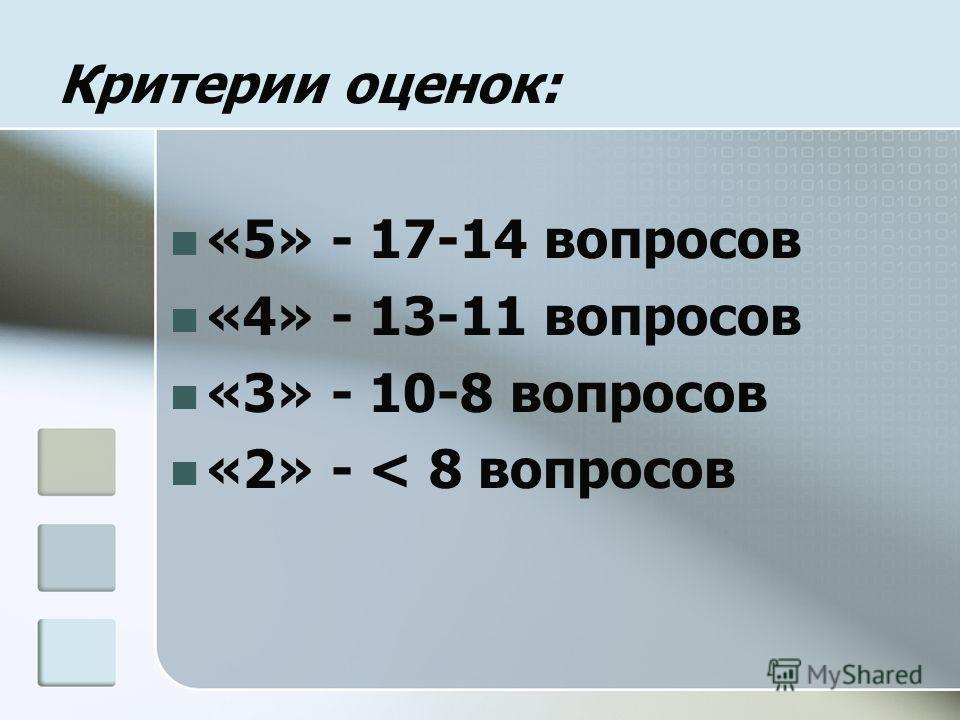 Критерии оценок: «5» - 17-14 вопросов «4» - 13-11 вопросов «3» - 10-8 вопросов «2» - < 8 вопросов