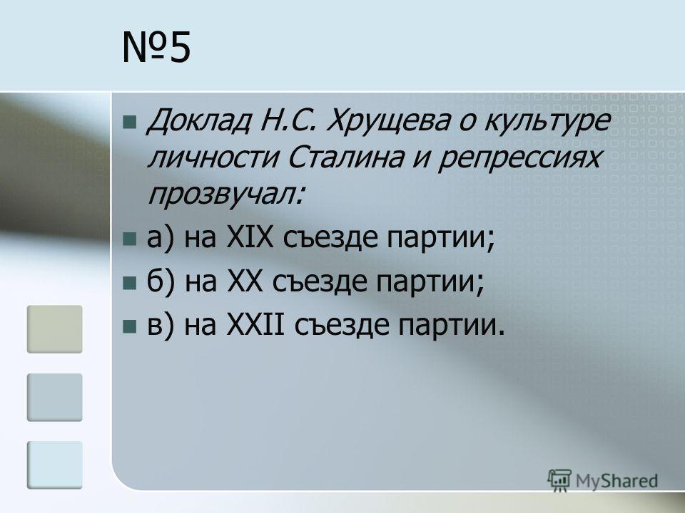 5 Доклад Н.С. Хрущева о культуре личности Сталина и репрессиях прозвучал: а) на XIX съезде партии; б) на XX съезде партии; в) на XXII съезде партии.