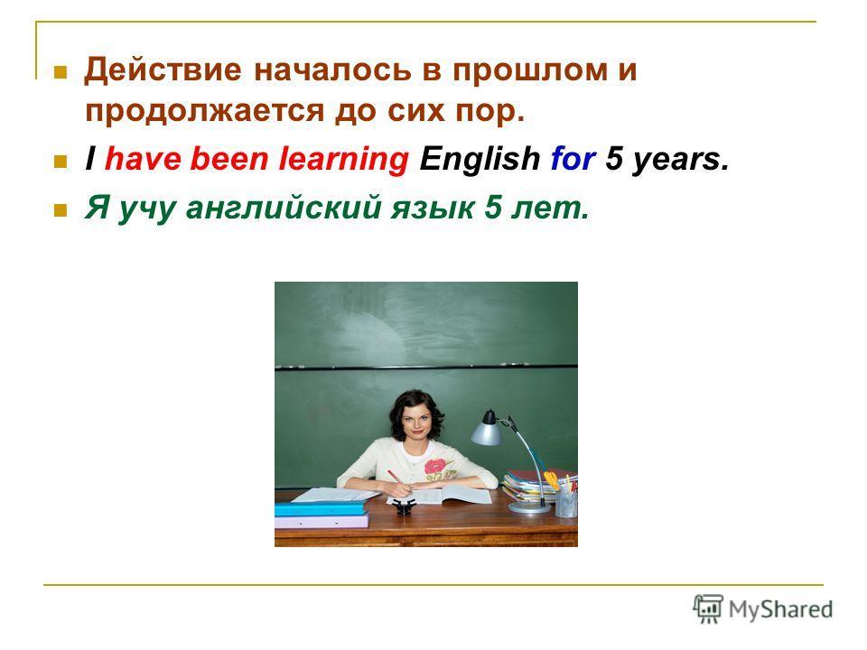 Действие началось в прошлом и продолжается до сих пор. I have been learning English for 5 years. Я учу английский язык 5 лет.