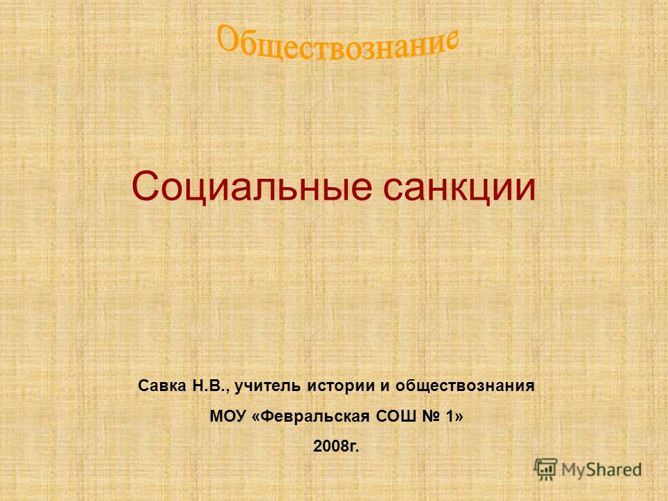 Социальные санкции Савка Н.В., учитель истории и обществознания МОУ «Февральская СОШ 1» 2008г.