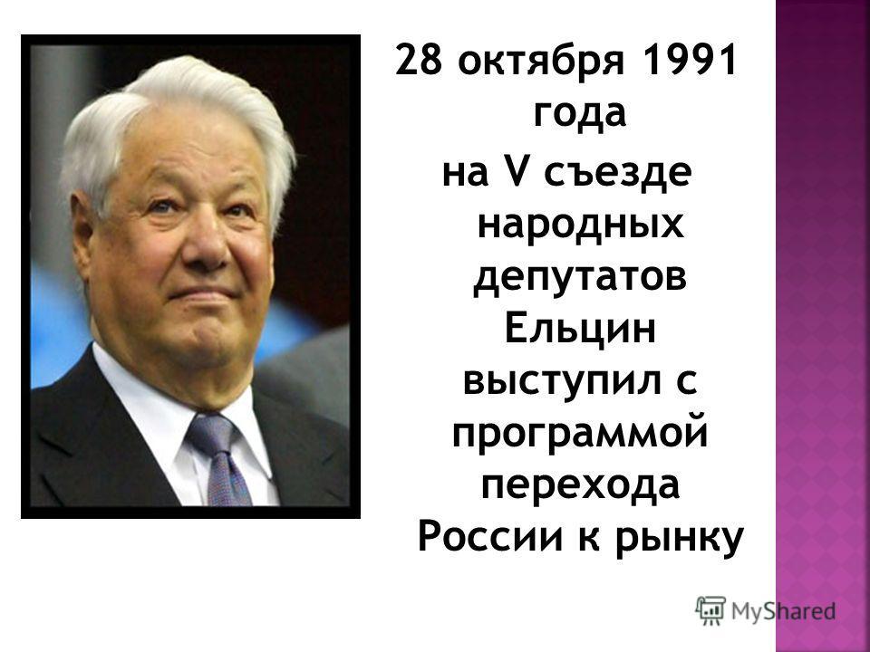 28 октября 1991 года на V съезде народных депутатов Ельцин выступил с программой перехода России к рынку