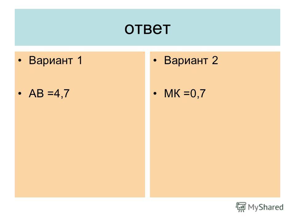 ответ Вариант 1 АВ =4,7 Вариант 2 МК =0,7
