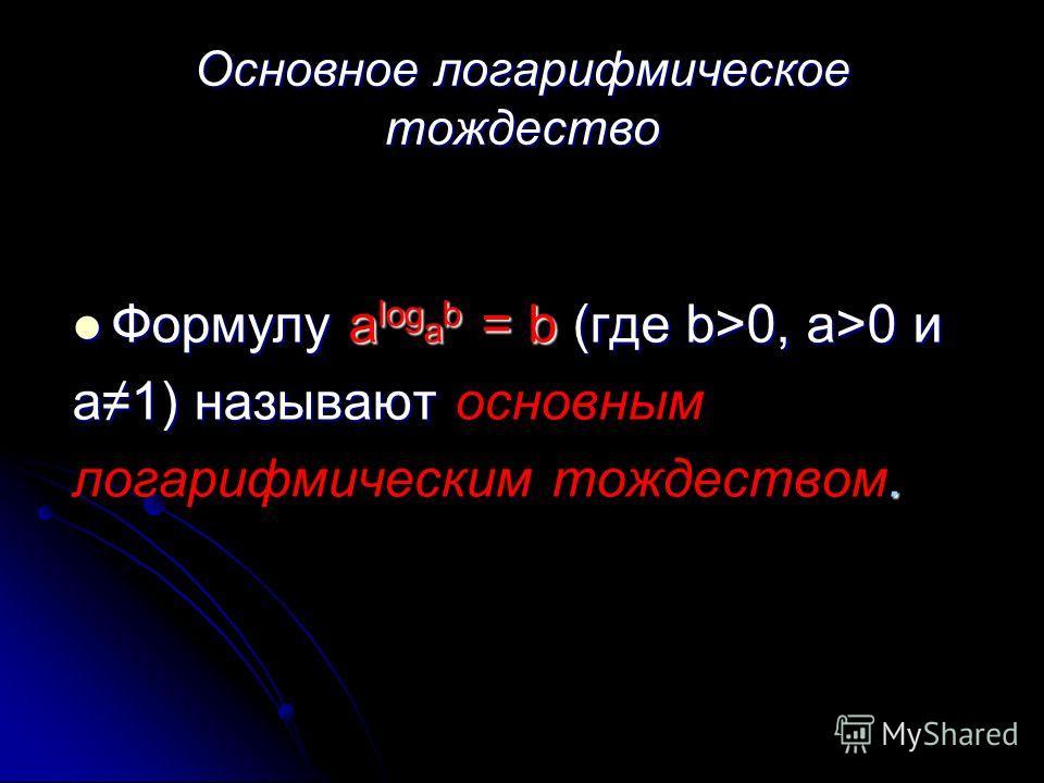 Основное логарифмическое тождество Формулу a log a b = b (где b>0, a>0 и Формулу a log a b = b (где b>0, a>0 и a1) называют a1) называют основным. логарифмическим тождеством.