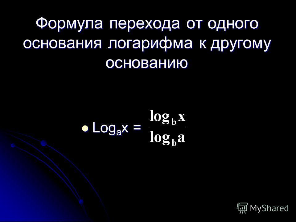 Формула перехода от одного основания логарифма к другому основанию Log a x = Log a x =