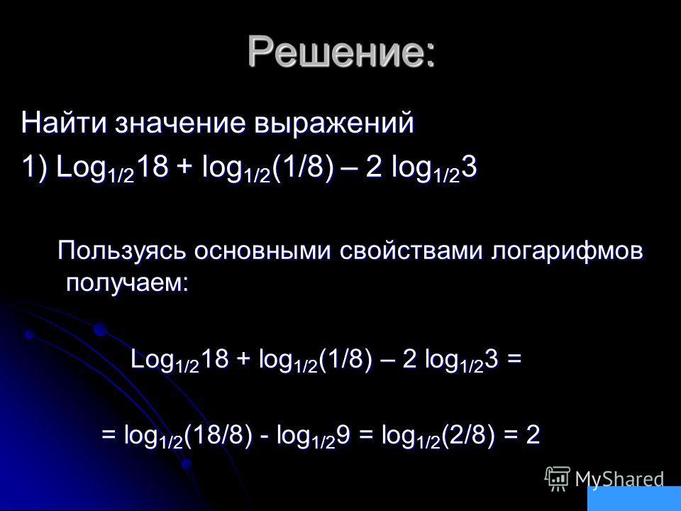 Решение: Найти значение выражений 1) Log 1/2 18 + log 1/2 (1/8) – 2 log 1/2 3 Пользуясь основными свойствами логарифмов получаем: Пользуясь основными свойствами логарифмов получаем: Log 1/2 18 + log 1/2 (1/8) – 2 log 1/2 3 = Log 1/2 18 + log 1/2 (1/8