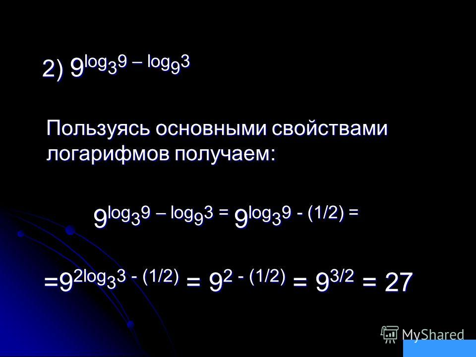 2) 9 log 3 9 – log 9 3 2) 9 log 3 9 – log 9 3 Пользуясь основными свойствами логарифмов получаем: Пользуясь основными свойствами логарифмов получаем: 9 log 3 9 – log 9 3 = 9 log 3 9 - (1/2) = 9 log 3 9 – log 9 3 = 9 log 3 9 - (1/2) = =9 2log 3 3 - (1