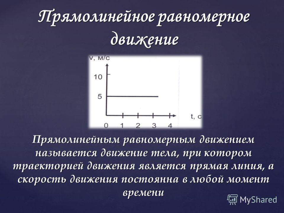 Прямолинейным равномерным движением называется движение тела, при котором траекторией движения является прямая линия, а скорость движения постоянна в любой момент времени Прямолинейное равномерное движение