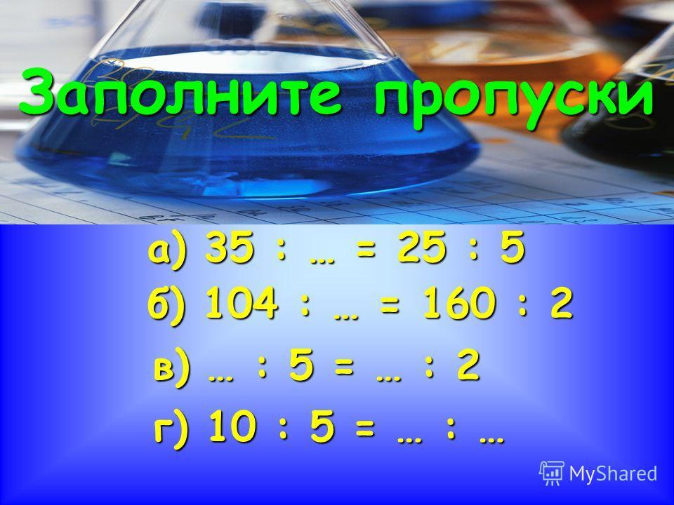 Заполните пропуски а) 35 : … = 25 : 5 б) 104 : … = 160 : 2 в) … : 5 = … : 2 г) 10 : 5 = … : …