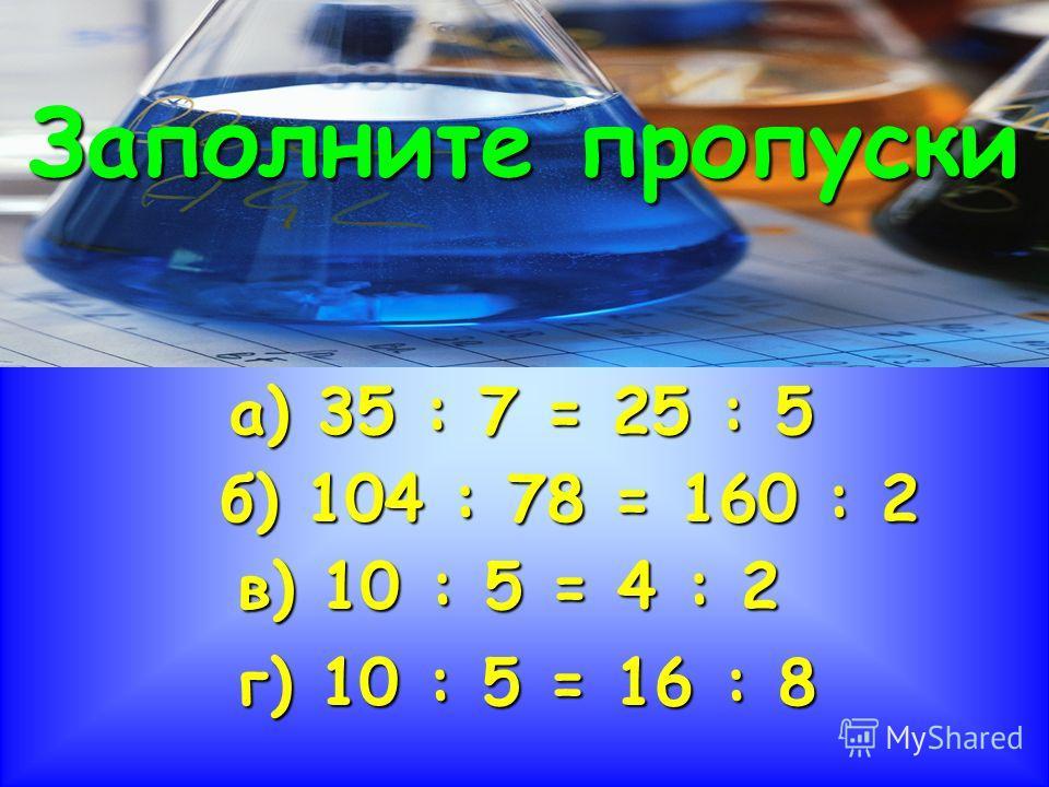 а) 35 : 7 = 25 : 5 б) 104 : 78 = 160 : 2 в) 10 : 5 = 4 : 2 г) 10 : 5 = 16 : 8 Заполните пропуски