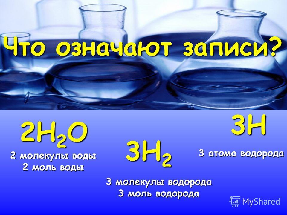 Что означают записи? 2Н2О 3Н2 3Н 2 молекулы воды 2 моль воды 3 молекулы водорода 3 моль водорода 3 атома водорода