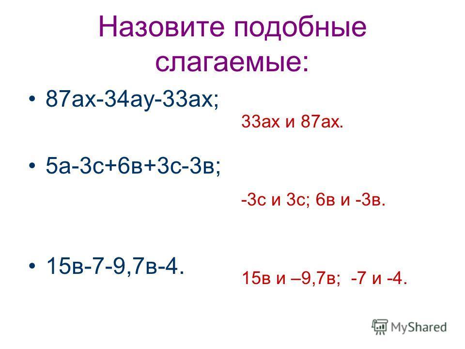 Назовите подобные слагаемые: 87ах-34ау-33ах; 5а-3с+6в+3с-3в; 15в-7-9,7в-4. 33ах и 87ах. -3с и 3с; 6в и -3в. 15в и –9,7в; -7 и -4.