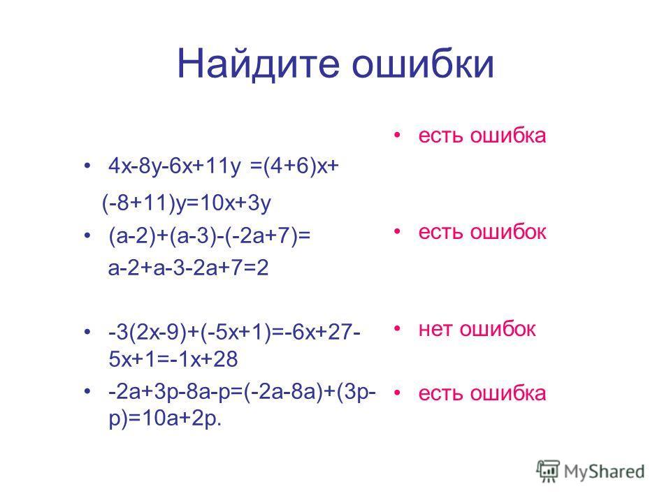 Найдите ошибки 4х-8у-6х+11у =(4+6)х+ (-8+11)у=10х+3у (а-2)+(а-3)-(-2а+7)= а-2+а-3-2а+7=2 -3(2х-9)+(-5х+1)=-6х+27- 5х+1=-1х+28 -2а+3р-8а-р=(-2а-8а)+(3р- р)=10а+2р. есть ошибка есть ошибок нет ошибок есть ошибка