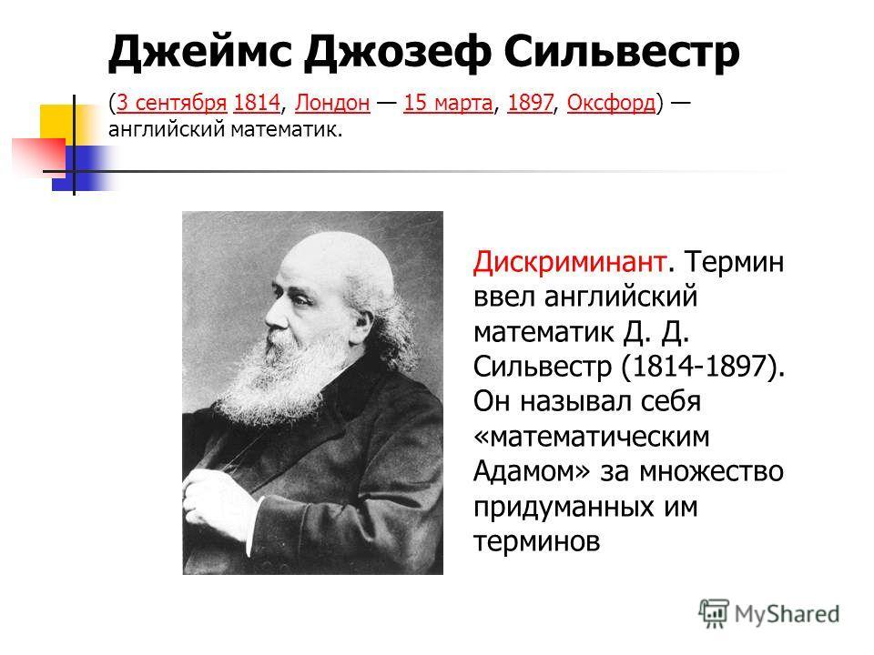 Джеймс Джозеф Сильвестр (3 сентября 1814, Лондон 15 марта, 1897, Оксфорд) английский математик.3 сентября1814Лондон15 марта1897Оксфорд Дискриминант. Термин ввел английский математик Д. Д. Сильвестр (1814-1897). Он называл себя «математическим Адамом»
