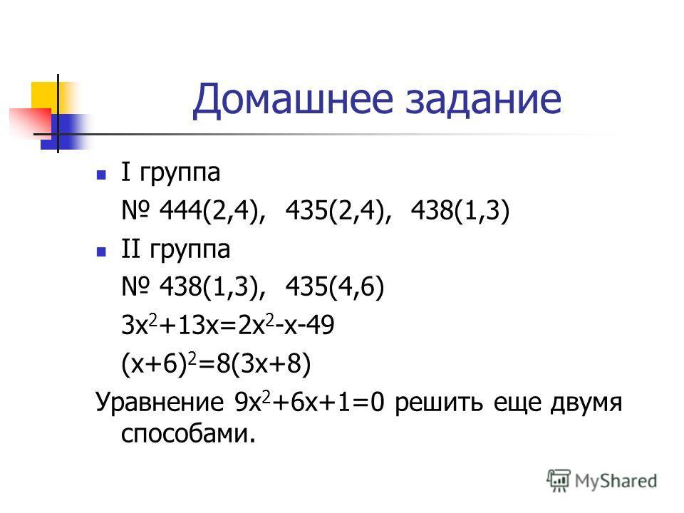 Домашнее задание I группа 444(2,4), 435(2,4), 438(1,3) II группа 438(1,3), 435(4,6) 3x 2 +13x=2x 2 -x-49 (x+6) 2 =8(3x+8) Уравнение 9х 2 +6х+1=0 решить еще двумя способами.