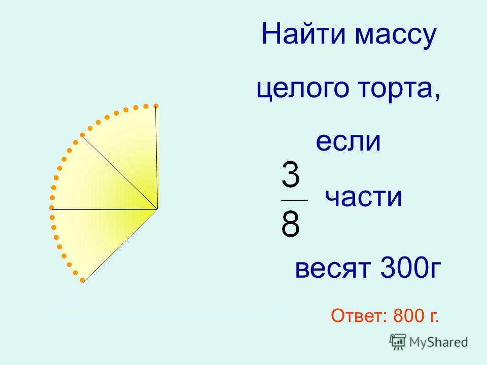 Найти массу целого торта, если части весят 300г Ответ: 800 г.