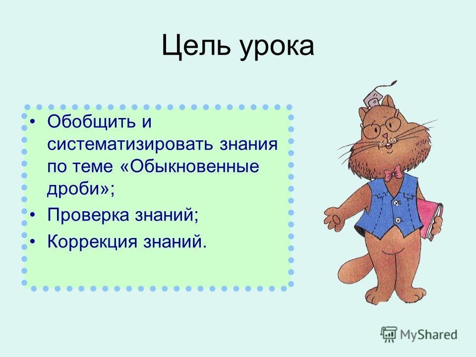 Цель урока Обобщить и систематизировать знания по теме «Обыкновенные дроби»; Проверка знаний; Коррекция знаний.