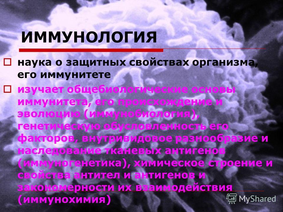 ИММУНОЛОГИЯ наука о защитных свойствах организма, его иммунитете изучает общебиологические основы иммунитета, его происхождение и эволюцию (иммунобиология), генетическую обусловленность его факторов, внутривидовое разнообразие и наследование тканевых