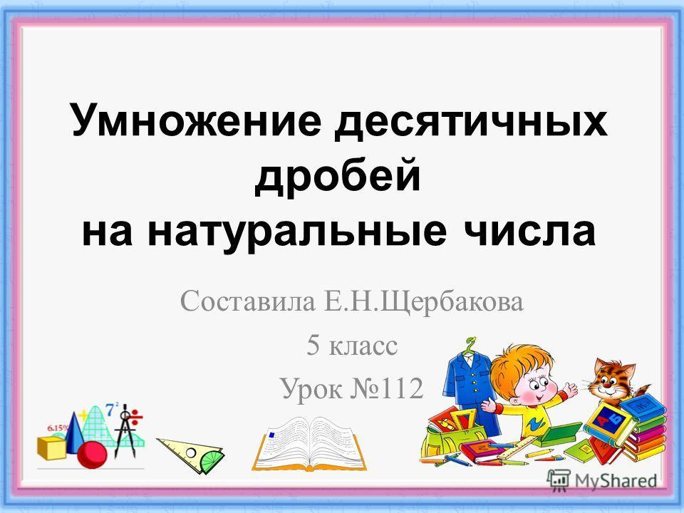 Умножение десятичных дробей на натуральные числа Составила Е. Н. Щербакова 5 класс Урок 112