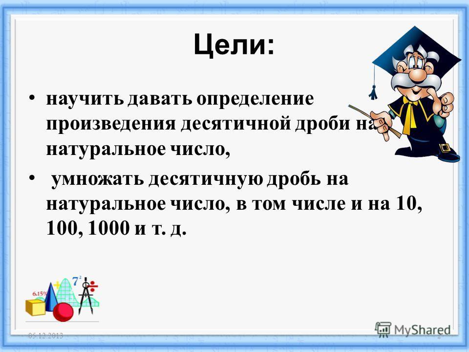 Цели : научить давать определение произведения десятичной дроби на натуральное число, умножать десятичную дробь на натуральное число, в том числе и на 10, 100, 1000 и т. д. 05.12.20132