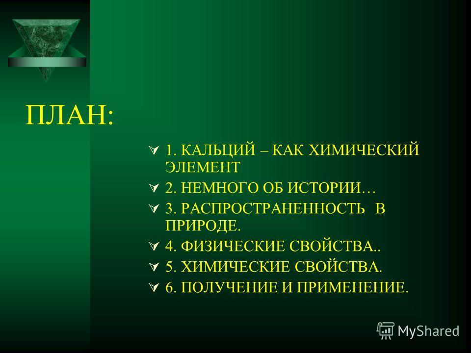ПЛАН: 1. КАЛЬЦИЙ – КАК ХИМИЧЕСКИЙ ЭЛЕМЕНТ 2. НЕМНОГО ОБ ИСТОРИИ… 3. РАСПРОСТРАНЕННОСТЬ В ПРИРОДЕ. 4. ФИЗИЧЕСКИЕ СВОЙСТВА.. 5. ХИМИЧЕСКИЕ СВОЙСТВА. 6. ПОЛУЧЕНИЕ И ПРИМЕНЕНИЕ.