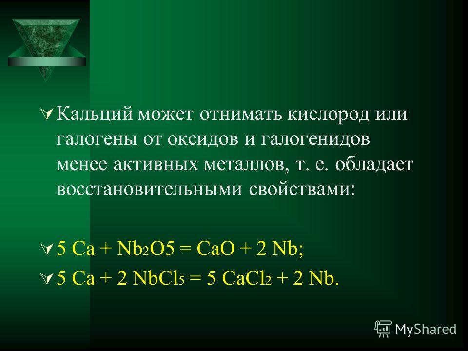 Кальций может отнимать кислород или галогены от оксидов и галогенидов менее активных металлов, т. е. обладает восстановительными свойствами: 5 Са + Nb 2 О5 = СаО + 2 Nb; 5 Са + 2 NbСl 5 = 5 СаСl 2 + 2 Nb.