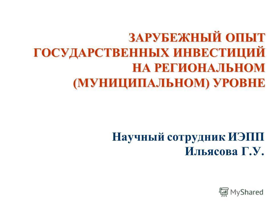 ЗАРУБЕЖНЫЙ ОПЫТ ГОСУДАРСТВЕННЫХ ИНВЕСТИЦИЙ НА РЕГИОНАЛЬНОМ (МУНИЦИПАЛЬНОМ) УРОВНЕ Научный сотрудник ИЭПП Ильясова Г.У.