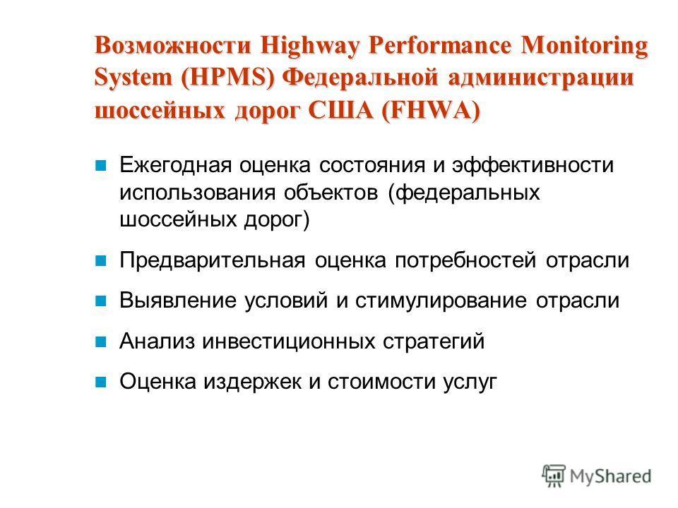 Возможности Highway Performance Monitoring System (HPMS) Федеральной администрации шоссейных дорог США (FHWA) Ежегодная оценка состояния и эффективности использования объектов (федеральных шоссейных дорог) Предварительная оценка потребностей отрасли