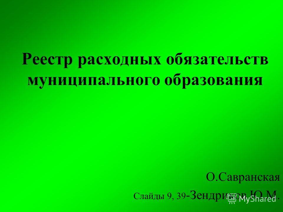 Реестр расходных обязательств муниципального образования О.Савранская Слайды 9, 39 -Зендриков Ю.М.