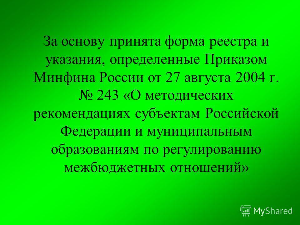 За основу принята форма реестра и указания, определенные Приказом Минфина России от 27 августа 2004 г. 243 «О методических рекомендациях субъектам Российской Федерации и муниципальным образованиям по регулированию межбюджетных отношений»